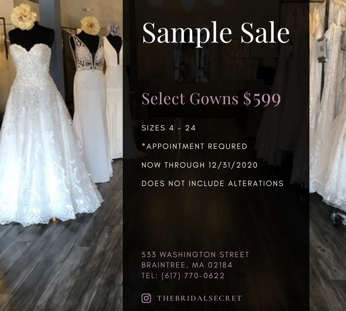 The Bridal Secret is holding a sample sale through December 31, 2020. Select Gowns are $599, sizes 4 - 24. Appointment Required. Does not include alterations.